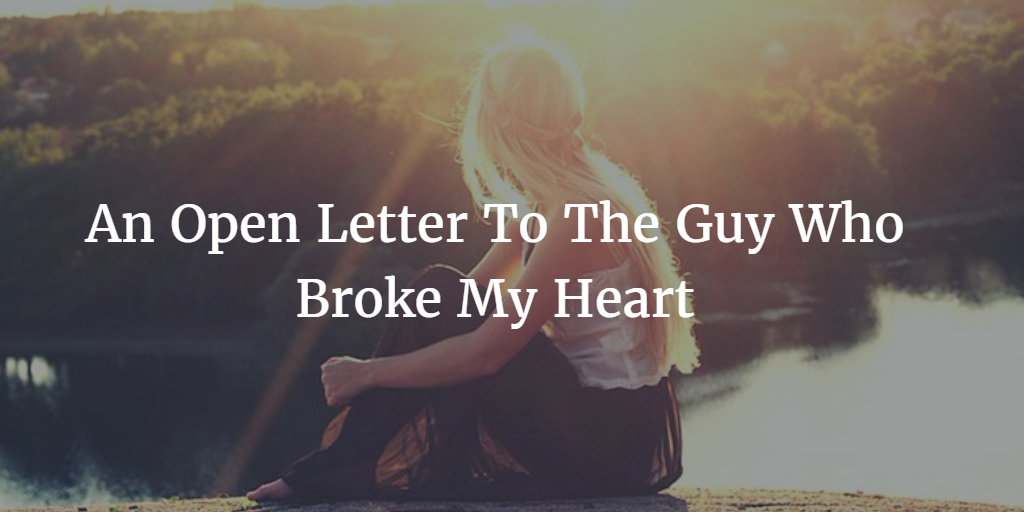 An Open Letter To The Guy Who Broke My Heart | Open Letter