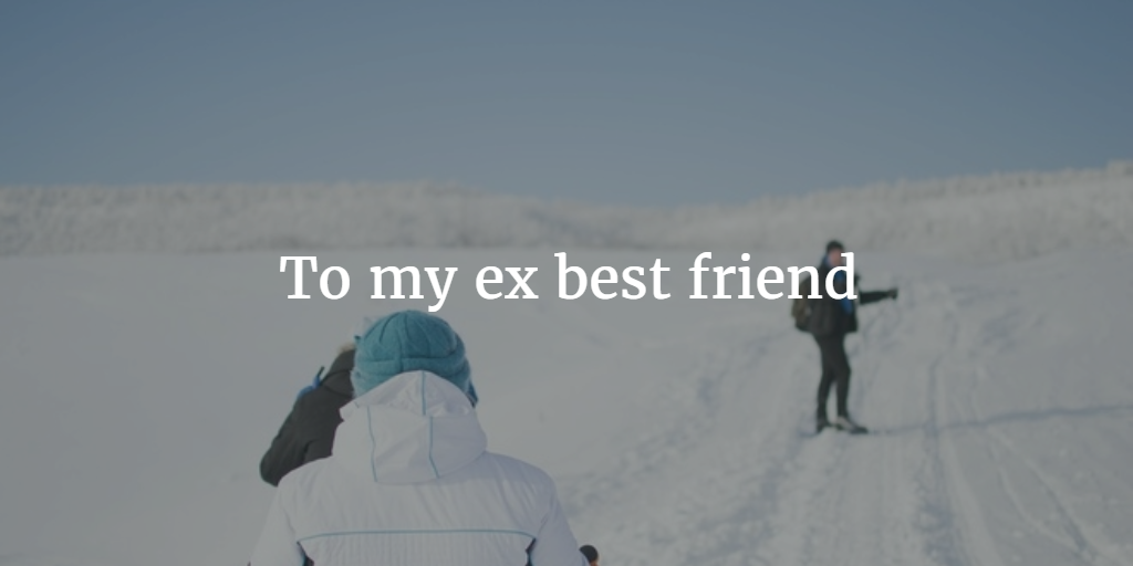 letter to my ex best friend to my ex best friend open letter 3113