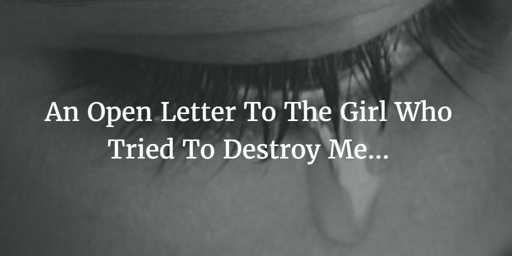 An Open Letter To The Girl Who Tried To Destroy Me Open Letter