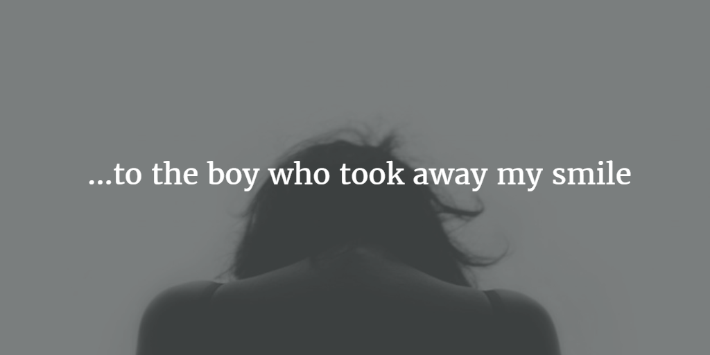 an open letter to the boy who took away my smile | Open Letter