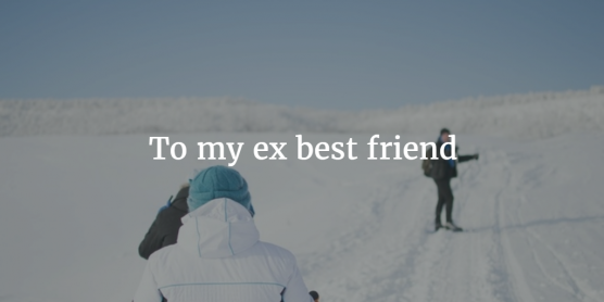 letter to ex best friend to my ex best friend open letter 23198 | pablo 45