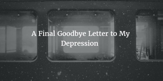 A Final Goodbye Letter to My Depression